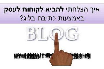 איך הצלחתי להביא לקוחות לעסק באמצעות כתיבת בלוג?
